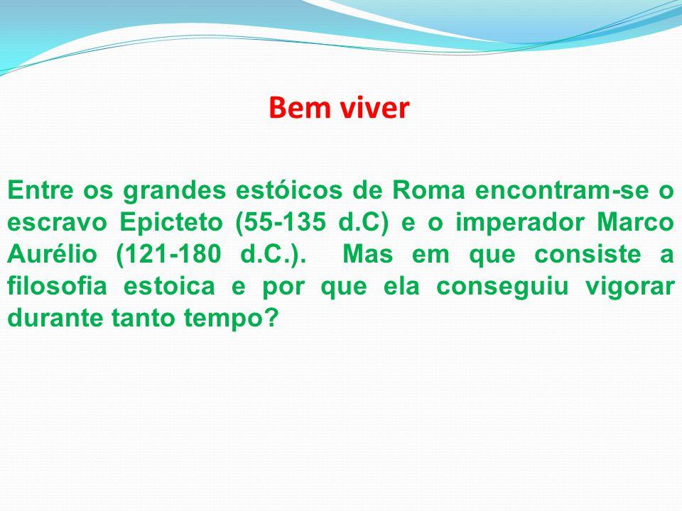 Bem viver Entre os grandes estóicos de Roma encontram-se o escravo Epicteto (55-135 d.C) e o imperador Marco Aurélio (121-180 d.C.). Mas em que consis