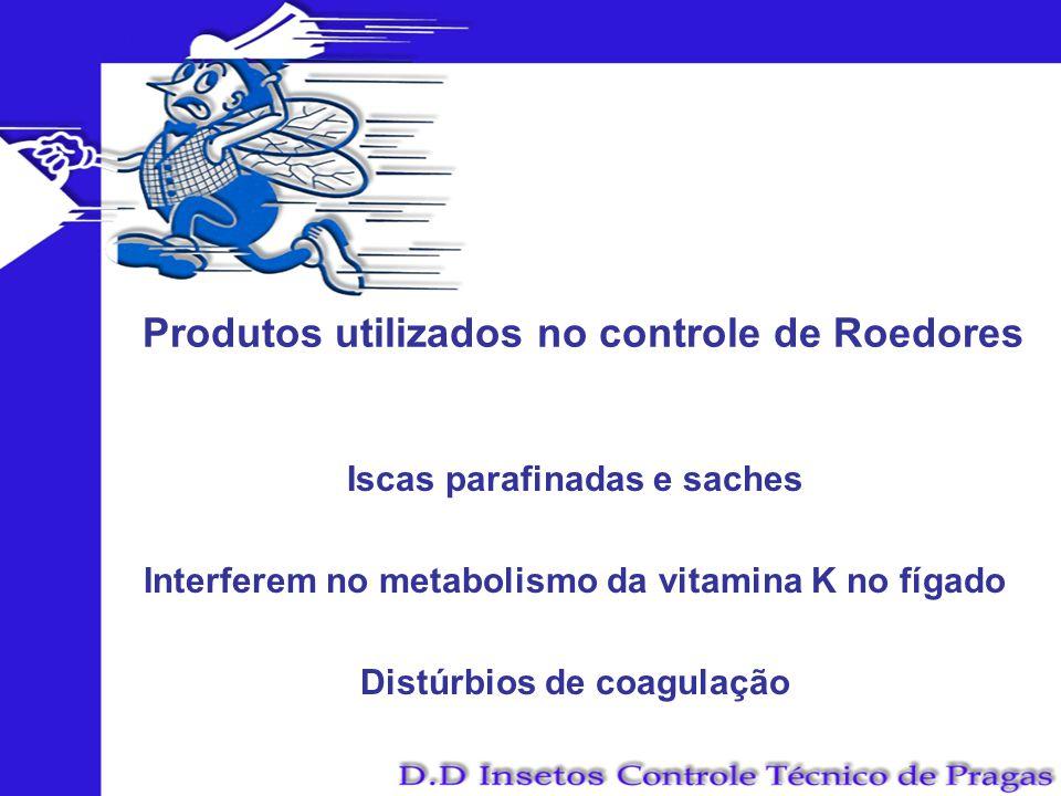 Produtos utilizados no controle de Roedores Iscas parafinadas e saches Interferem no metabolismo da vitamina K no fígado Distúrbios de coagulação