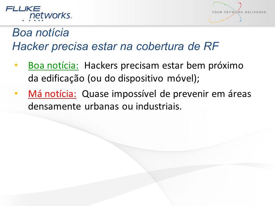 Boa notícia Hacker precisa estar na cobertura de RF Boa notícia: Hackers precisam estar bem próximo da edificação (ou do dispositivo móvel); Má notíci