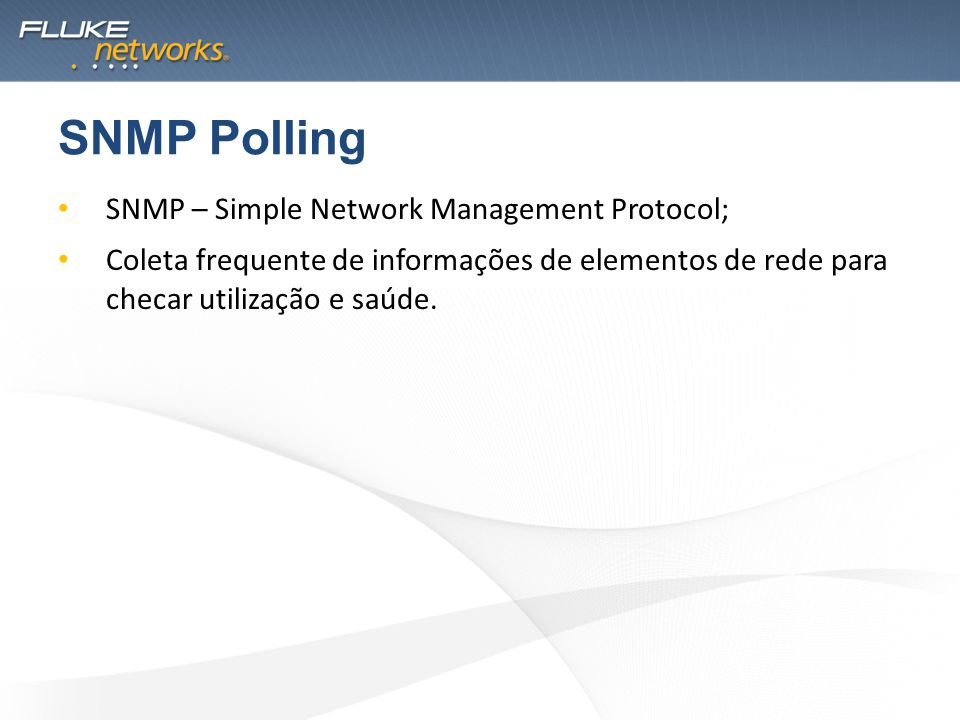 SNMP – Simple Network Management Protocol; Coleta frequente de informações de elementos de rede para checar utilização e saúde. SNMP Polling