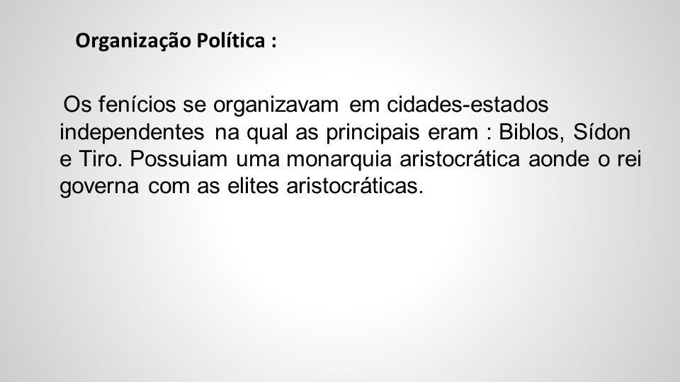 Organização Política : Os fenícios se organizavam em cidades-estados independentes na qual as principais eram : Biblos, Sídon e Tiro. Possuiam uma mon