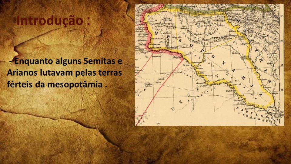 - Enquanto alguns Semitas e Arianos lutavam pelas terras férteis da mesopotâmia. Introdução :
