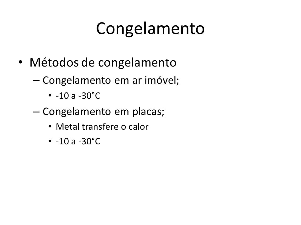 Congelamento Métodos de congelamento – Congelamento em ar imóvel; -10 a -30°C – Congelamento em placas; Metal transfere o calor -10 a -30°C