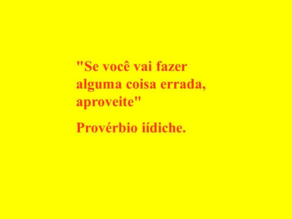 Se você vai fazer alguma coisa errada, aproveite Provérbio iídiche.