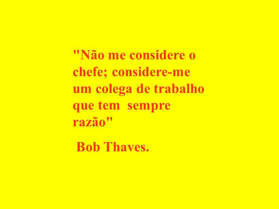 Não me considere o chefe; considere-me um colega de trabalho que tem sempre razão Bob Thaves.