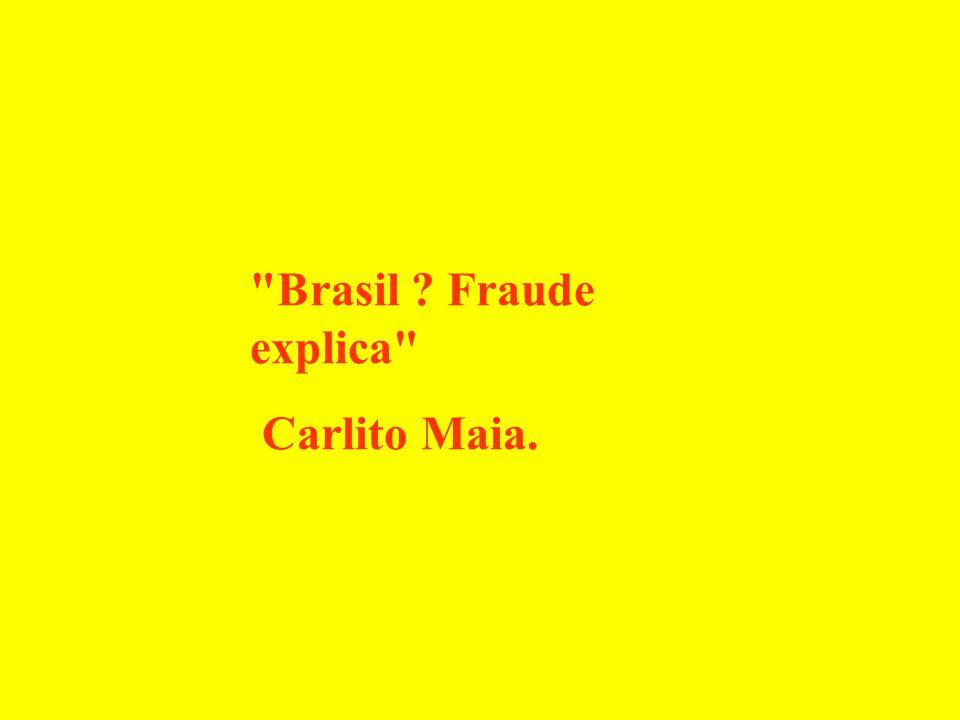 Brasil ? Fraude explica Carlito Maia.