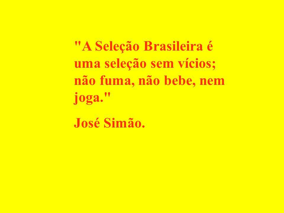 A Seleção Brasileira é uma seleção sem vícios; não fuma, não bebe, nem joga. José Simão.