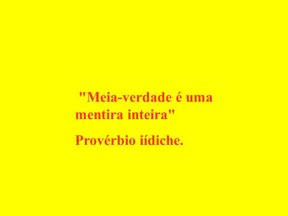 Meia-verdade é uma mentira inteira Provérbio iídiche.