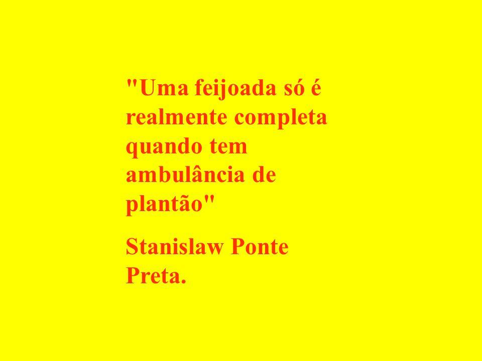 Uma feijoada só é realmente completa quando tem ambulância de plantão Stanislaw Ponte Preta.