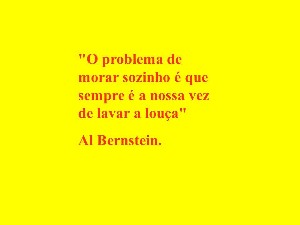 O problema de morar sozinho é que sempre é a nossa vez de lavar a louça Al Bernstein.