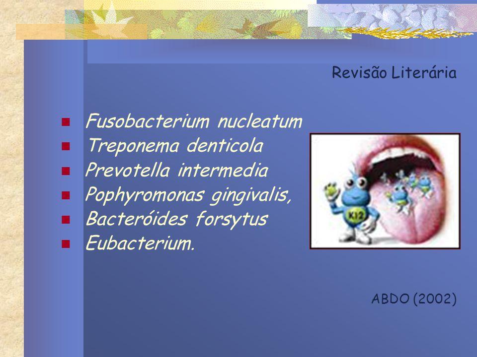 Revisão Literária Fusobacterium nucleatum Treponema denticola Prevotella intermedia Pophyromonas gingivalis, Bacteróides forsytus Eubacterium. ABDO (2
