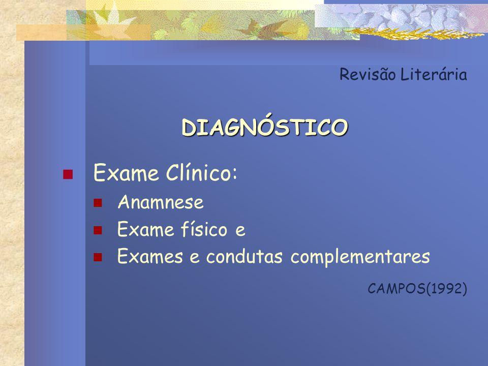 Revisão Literária DIAGNÓSTICO Exame Clínico: Anamnese Exame físico e Exames e condutas complementares CAMPOS(1992)