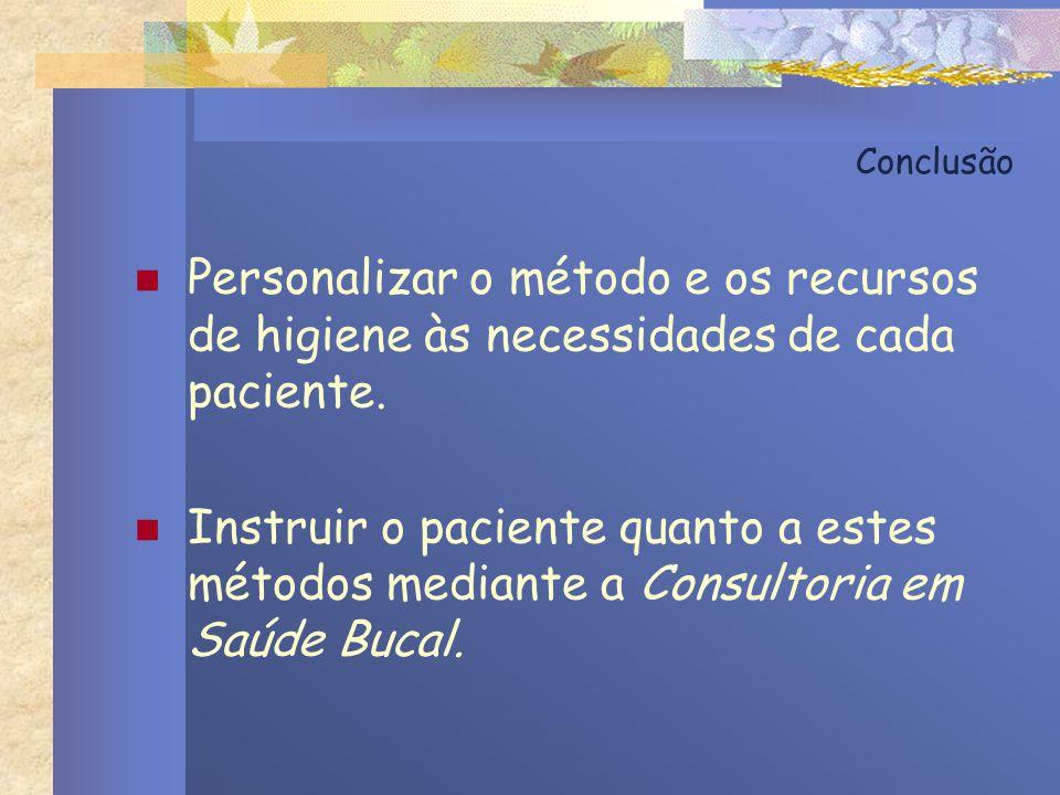 Conclusão Personalizar o método e os recursos de higiene às necessidades de cada paciente. Instruir o paciente quanto a estes métodos mediante a Consu