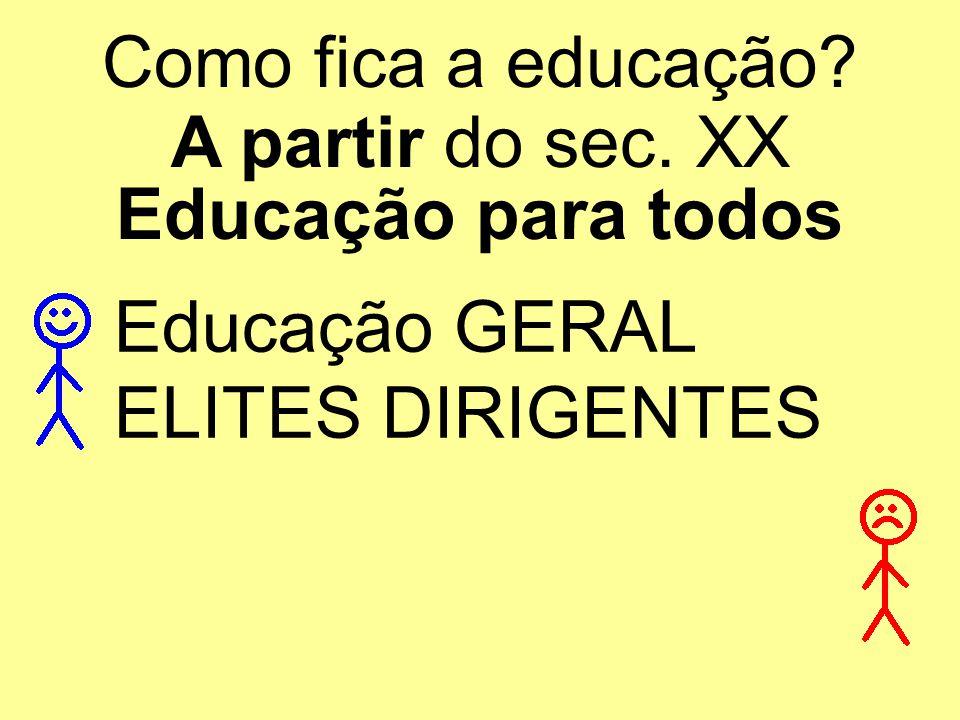 Como fica a educação? A partir do sec. XX Educação para todos Educação GERAL ELITES DIRIGENTES