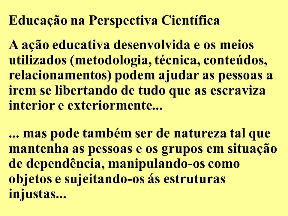 Educação na Perspectiva Científica A ação educativa desenvolvida e os meios utilizados (metodologia, técnica, conteúdos, relacionamentos) podem ajudar