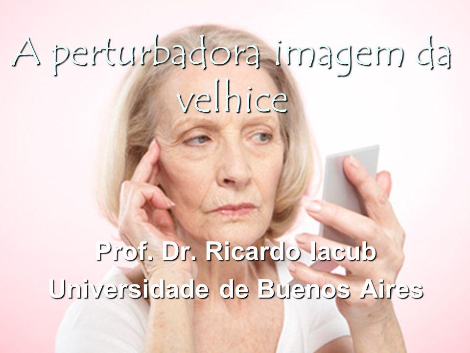 A perturbadora imagem da velhice Prof. Dr. Ricardo Iacub Universidade de Buenos Aires