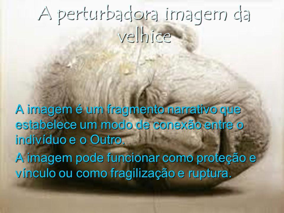 A perturbadora imagem da velhice A imagem é um fragmento narrativo que estabelece um modo de conexão entre o indivíduo e o Outro. A imagem pode funcio