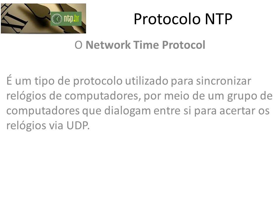 Protocolo NTP O Network Time Protocol É um tipo de protocolo utilizado para sincronizar relógios de computadores, por meio de um grupo de computadores