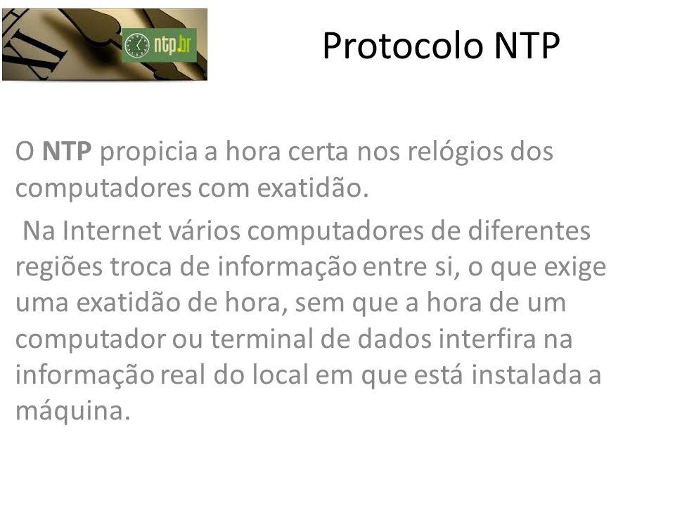 Protocolo NTP O NTP propicia a hora certa nos relógios dos computadores com exatidão. Na Internet vários computadores de diferentes regiões troca de i