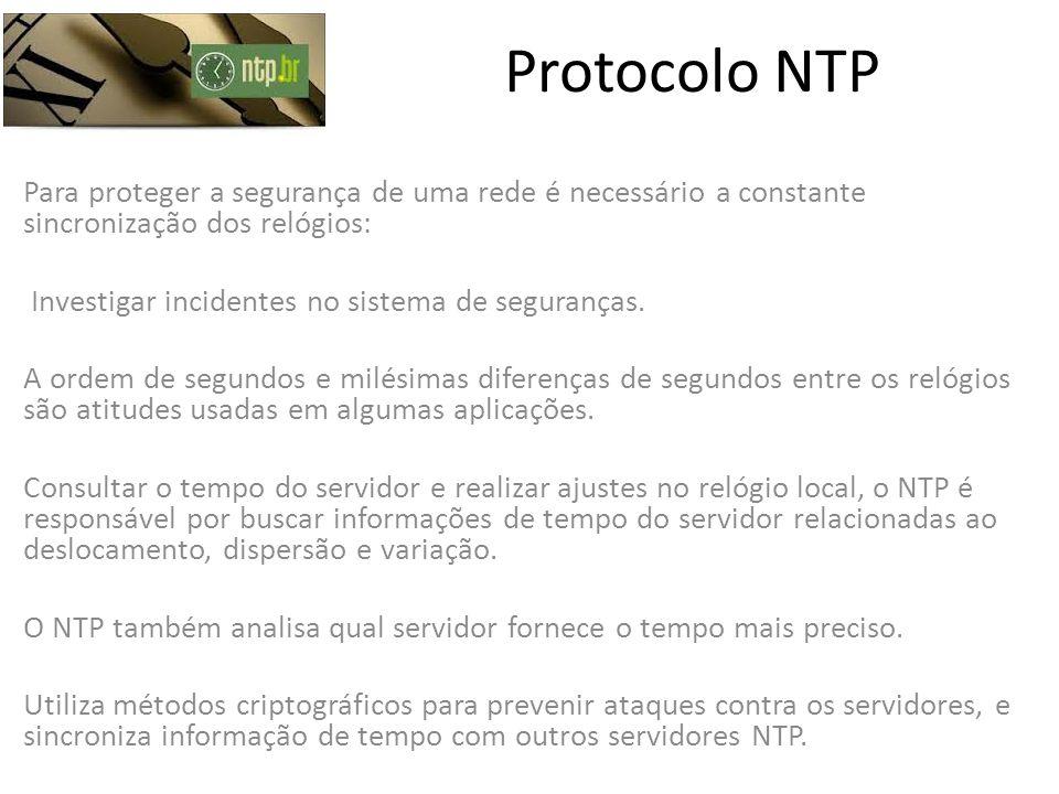 Protocolo NTP Para proteger a segurança de uma rede é necessário a constante sincronização dos relógios: Investigar incidentes no sistema de segurança