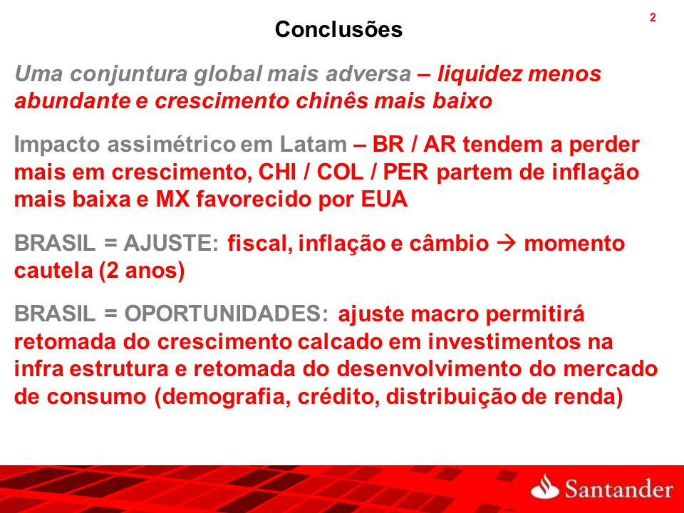 2 Conclusões Uma conjuntura global mais adversa – liquidez menos abundante e crescimento chinês mais baixo Impacto assimétrico em Latam – BR / AR tend