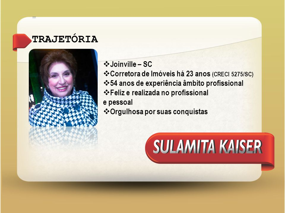 TRAJETÓRIA  Joinville – SC  Corretora de Imóveis há 23 anos (CRECI 5275/SC)  54 anos de experiência âmbito profissional  Feliz e realizada no profissional e pessoal  Orgulhosa por suas conquistas