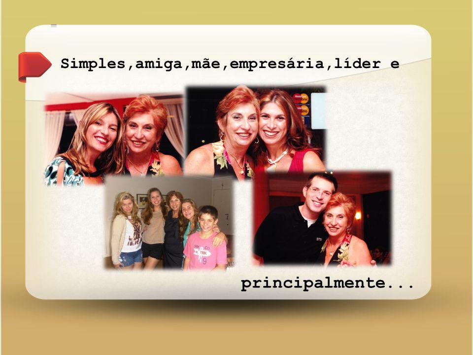 Simples,amiga,mãe,empresária,líder e principalmente...