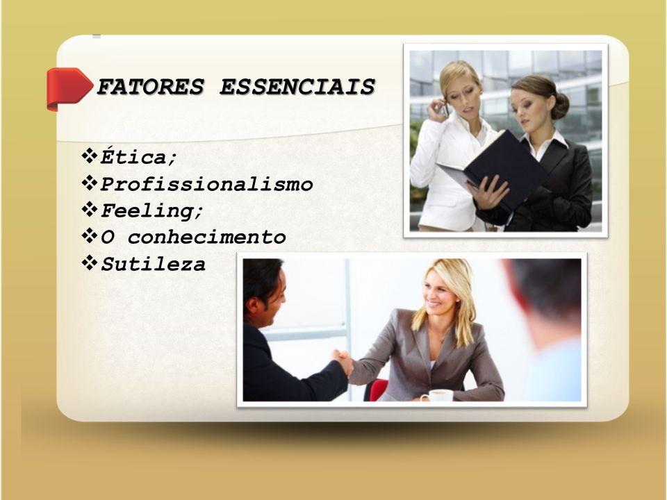FATORES ESSENCIAIS  Ética;  Profissionalismo  Feeling;  O conhecimento  Sutileza