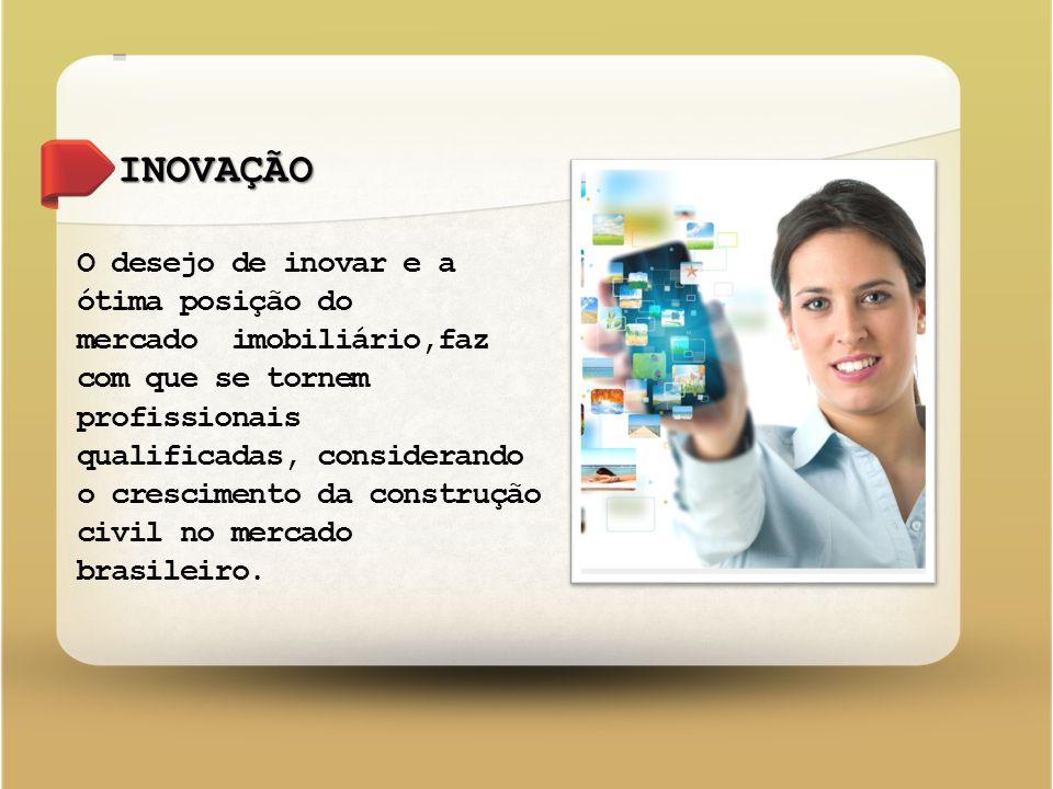 INOVAÇÃO O desejo de inovar e a ótima posição do mercado imobiliário,faz com que se tornem profissionais qualificadas, considerando o crescimento da construção civil no mercado brasileiro.