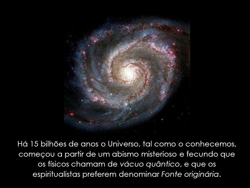 Há 15 bilhões de anos o Universo, tal como o conhecemos, começou a partir de um abismo misterioso e fecundo que os físicos chamam de vácuo quântico, e que os espiritualistas preferem denominar Fonte originária.