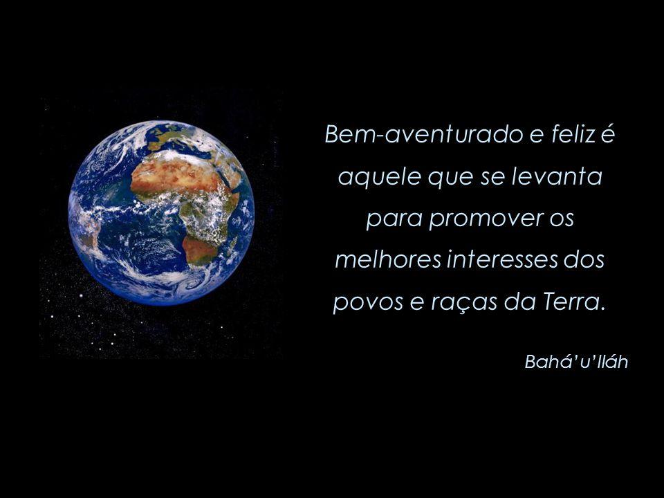 É homem, verdadeiramente, quem hoje se dedica ao serviço da humanidade inteira. Bahá'u'lláh (1817 - 1892)