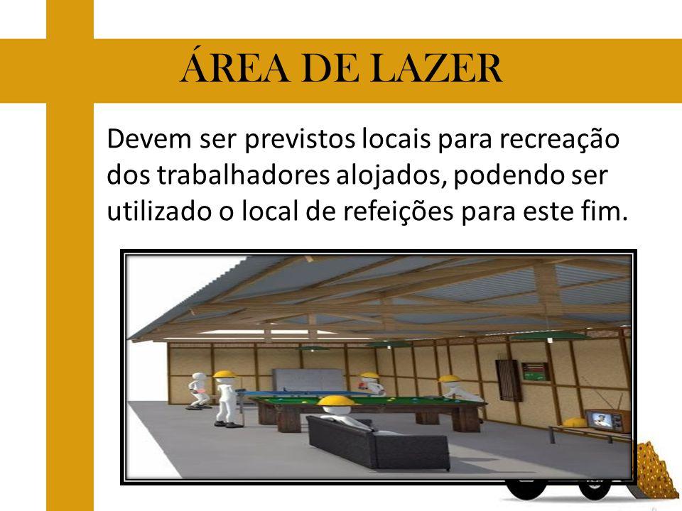 ÁREA DE LAZER Devem ser previstos locais para recreação dos trabalhadores alojados, podendo ser utilizado o local de refeições para este fim.