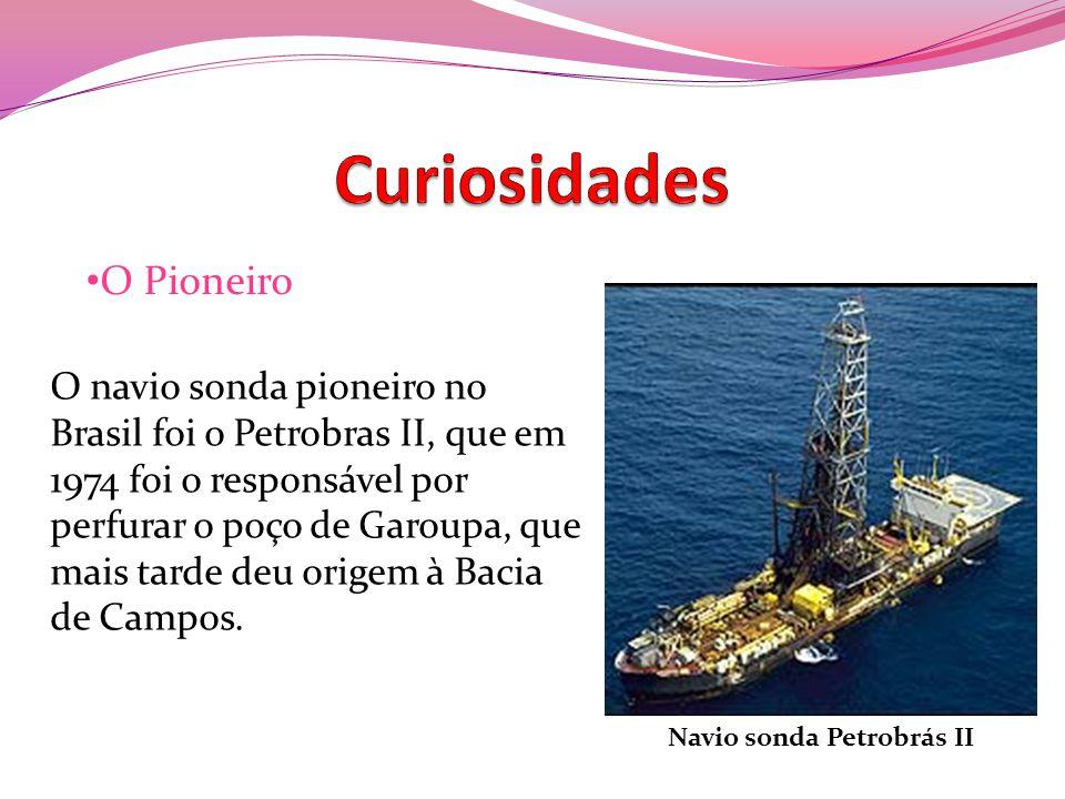 O navio sonda pioneiro no Brasil foi o Petrobras II, que em 1974 foi o responsável por perfurar o poço de Garoupa, que mais tarde deu origem à Bacia d