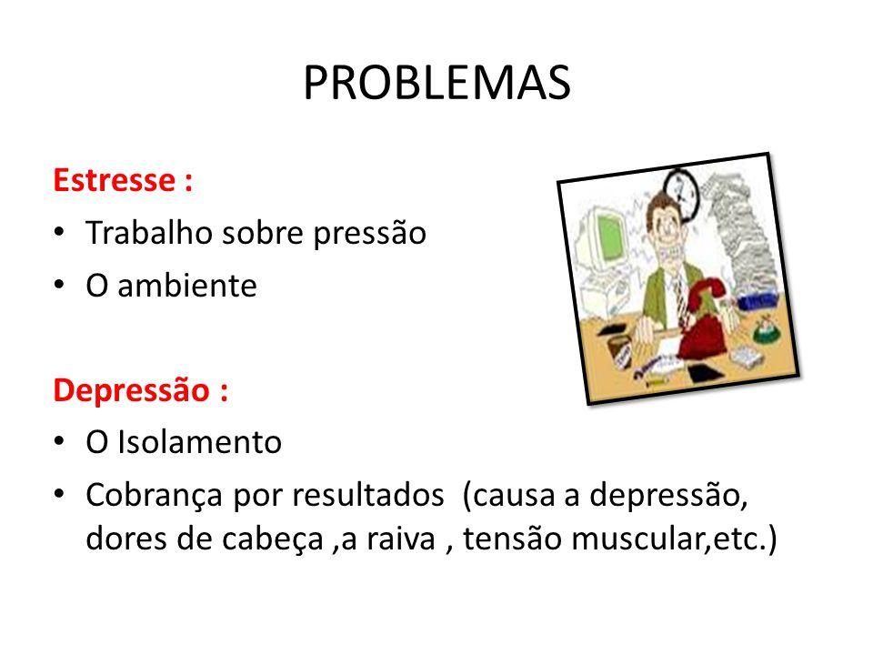 PROBLEMAS Estresse : Trabalho sobre pressão O ambiente Depressão : O Isolamento Cobrança por resultados (causa a depressão, dores de cabeça,a raiva, t