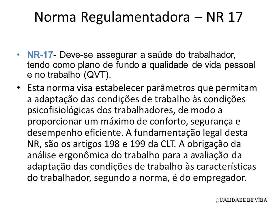 Norma Regulamentadora – NR 17 NR-17- Deve-se assegurar a saúde do trabalhador, tendo como plano de fundo a qualidade de vida pessoal e no trabalho (QV