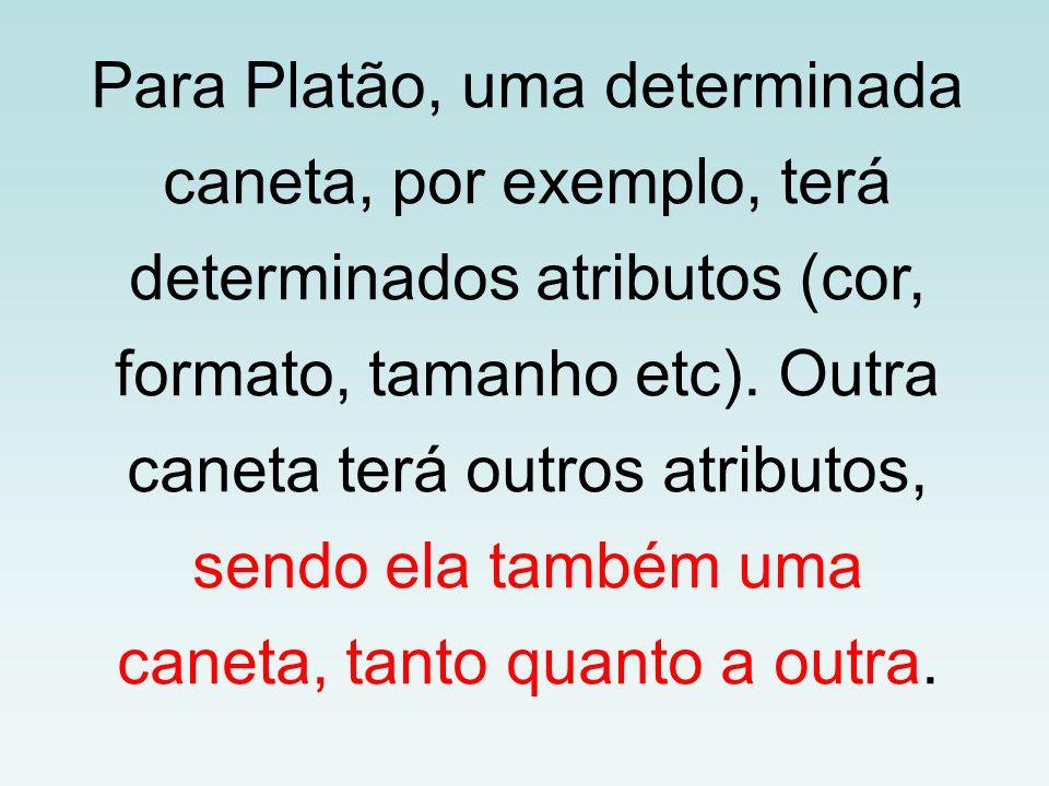 Para Platão, uma determinada caneta, por exemplo, terá determinados atributos (cor, formato, tamanho etc). Outra caneta terá outros atributos, sendo e