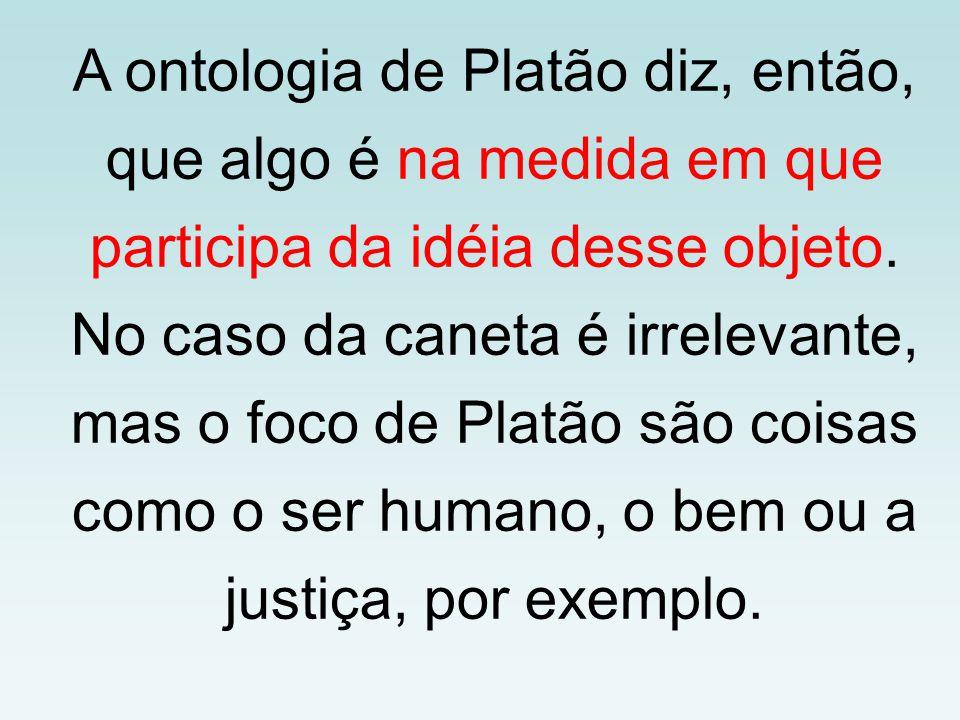 A ontologia de Platão diz, então, que algo é na medida em que participa da idéia desse objeto. No caso da caneta é irrelevante, mas o foco de Platão s