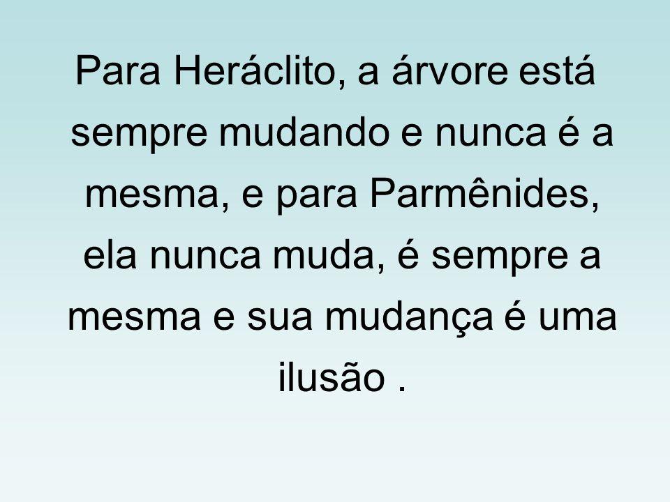 Para Heráclito, a árvore está sempre mudando e nunca é a mesma, e para Parmênides, ela nunca muda, é sempre a mesma e sua mudança é uma ilusão.
