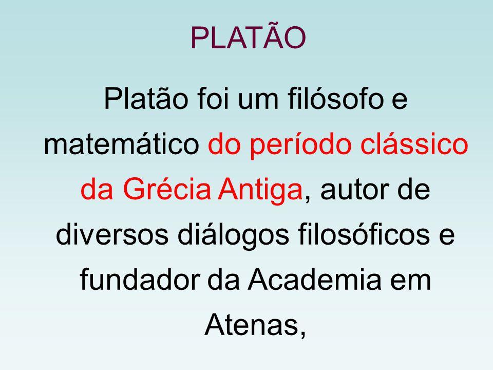 Platão foi um filósofo e matemático do período clássico da Grécia Antiga, autor de diversos diálogos filosóficos e fundador da Academia em Atenas, PLATÃO