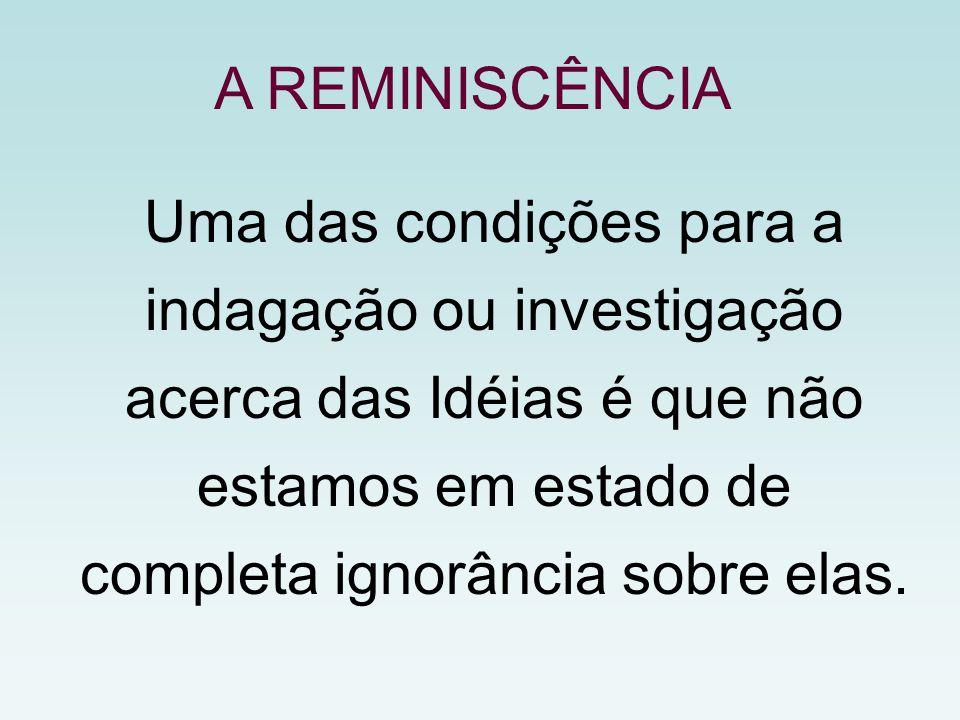 Uma das condições para a indagação ou investigação acerca das Idéias é que não estamos em estado de completa ignorância sobre elas. A REMINISCÊNCIA