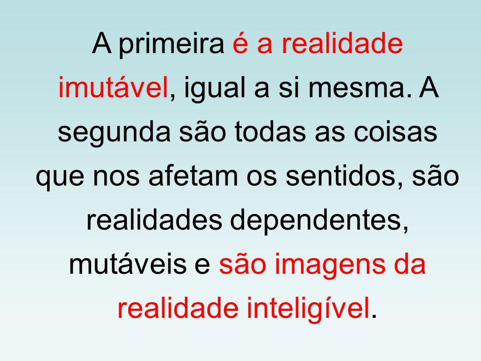 A primeira é a realidade imutável, igual a si mesma. A segunda são todas as coisas que nos afetam os sentidos, são realidades dependentes, mutáveis e