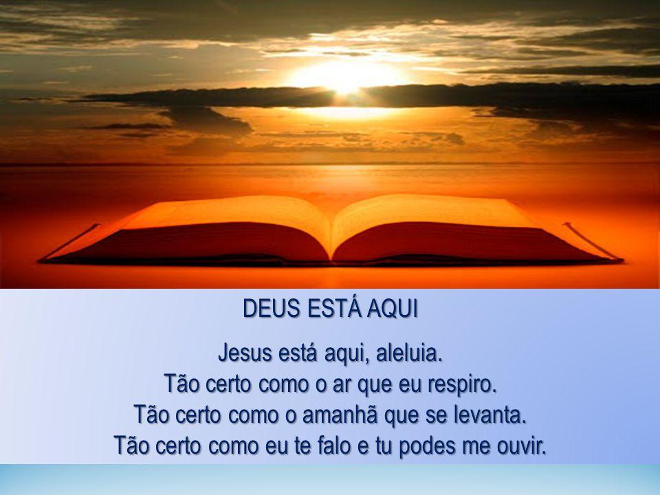 DEUS ESTÁ AQUI Jesus está aqui, aleluia. Tão certo como o ar que eu respiro. Tão certo como o amanhã que se levanta. Tão certo como eu te falo e tu po