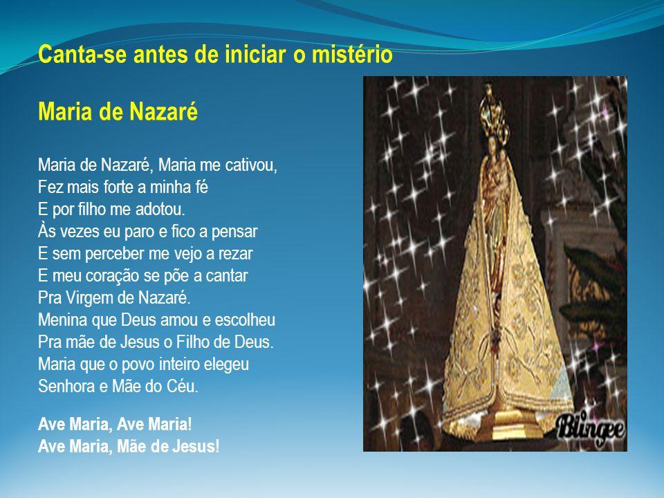 Canta-se antes de iniciar o mistério Maria de Nazaré Maria de Nazaré, Maria me cativou, Fez mais forte a minha fé E por filho me adotou. Às vezes eu p