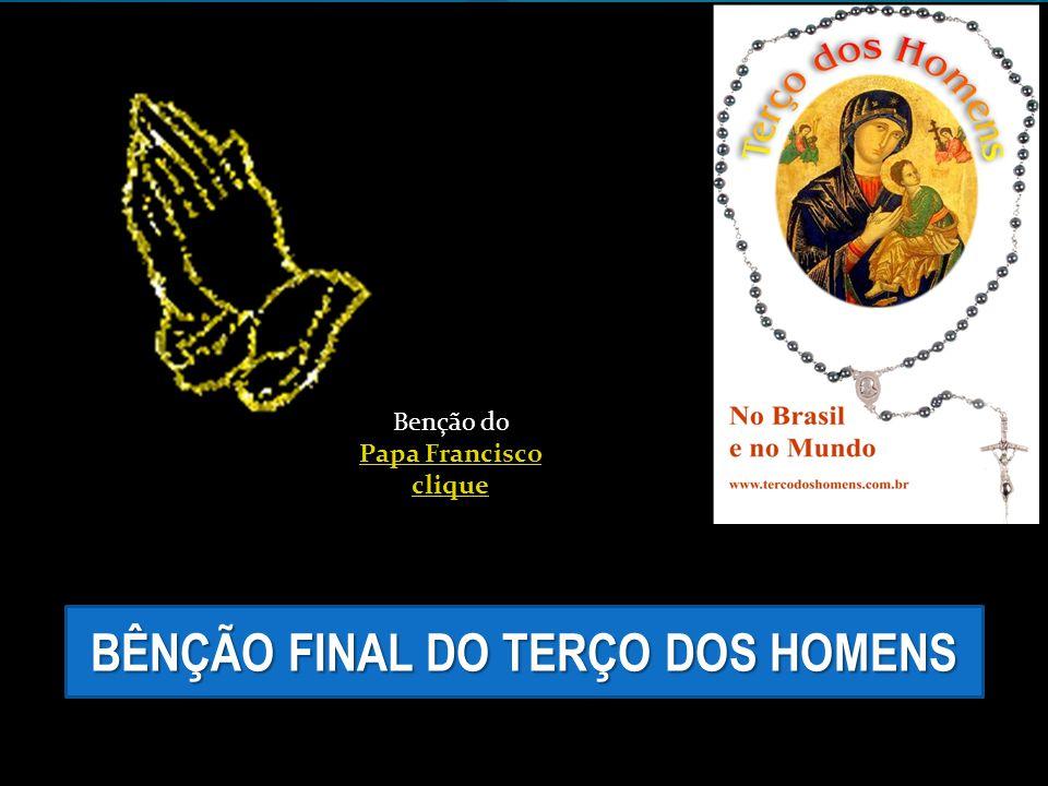 BÊNÇÃO FINAL DO TERÇO DOS HOMENS Benção do Papa Francisco clique Papa Francisco clique