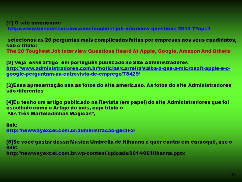 03 [1] O site americano: http://www.businessinsider.com/toughest-job-interview-questions-2013-7?op=1 selecionou as 20 perguntas mais complicadas feitas por empresas aos seus candidatos, sob o título: The 20 Toughest Job Interview Questions Heard At Apple, Google, Amazon And Others [2] Veja esse artigo em português publicado no Site Administradores http://www.administradores.com.br/noticias/carreira/saiba-o-que-a-microsoft-apple-e-o- google-perguntam-na-entrevista-de-emprego/78429/ [3}Essa apresentação usa as fotos do site americano.