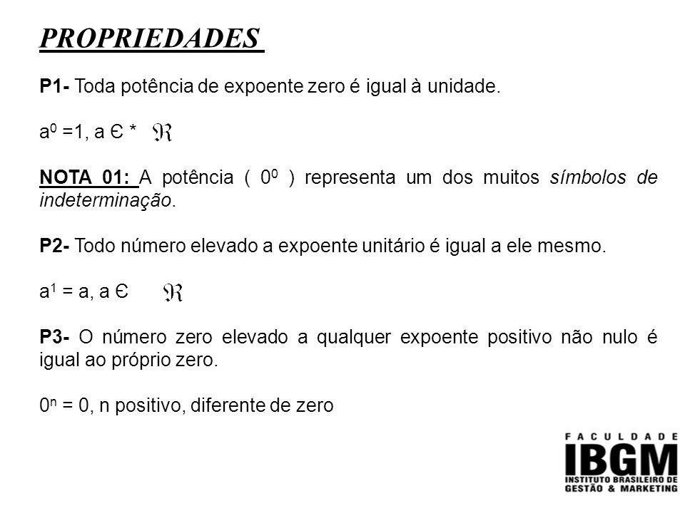 PROPRIEDADES P1- Toda potência de expoente zero é igual à unidade. a 0 =1, a Є * NOTA 01: A potência ( 0 0 ) representa um dos muitos símbolos de inde