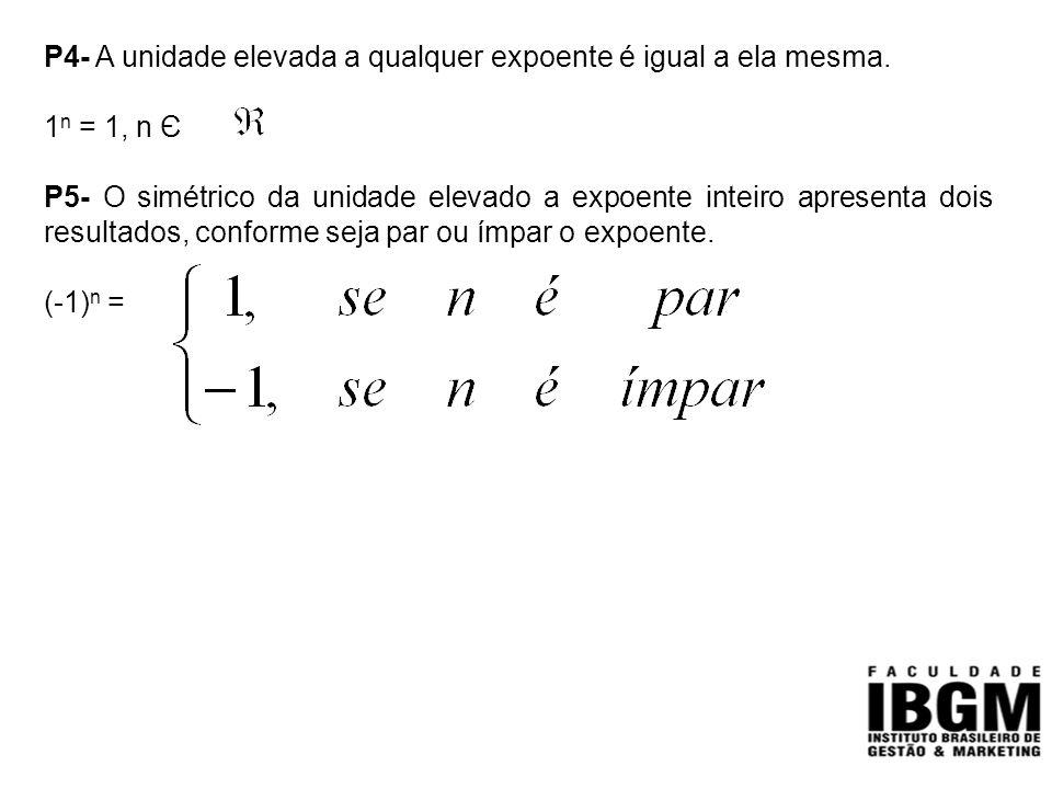 P4- A unidade elevada a qualquer expoente é igual a ela mesma. 1 n = 1, n Є P5- O simétrico da unidade elevado a expoente inteiro apresenta dois resul