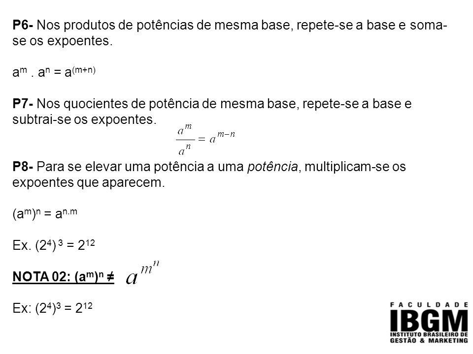 P6- Nos produtos de potências de mesma base, repete-se a base e soma- se os expoentes. a m. a n = a (m+n) P7- Nos quocientes de potência de mesma base