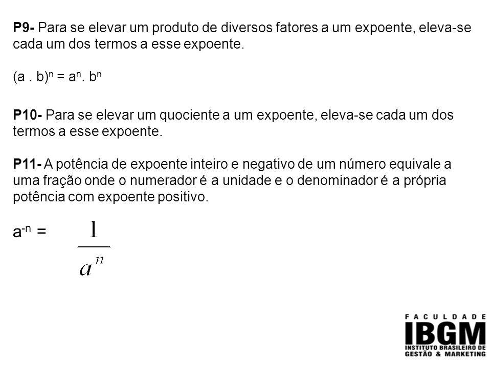 P9- Para se elevar um produto de diversos fatores a um expoente, eleva-se cada um dos termos a esse expoente. (a. b) n = a n. b n P10- Para se elevar