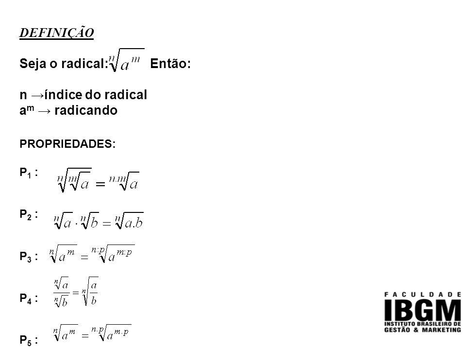 DEFINIÇÃO Seja o radical: Então: n →índice do radical a m → radicando PROPRIEDADES: P 1 : P 2 : P 3 : P 4 : P 5 :